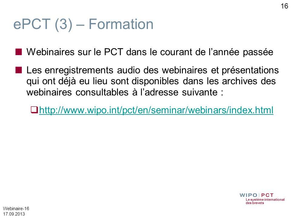 Le système international des brevets Webinaire-16 17.09.2013 ePCT (3) – Formation Webinaires sur le PCT dans le courant de lannée passée Les enregistr