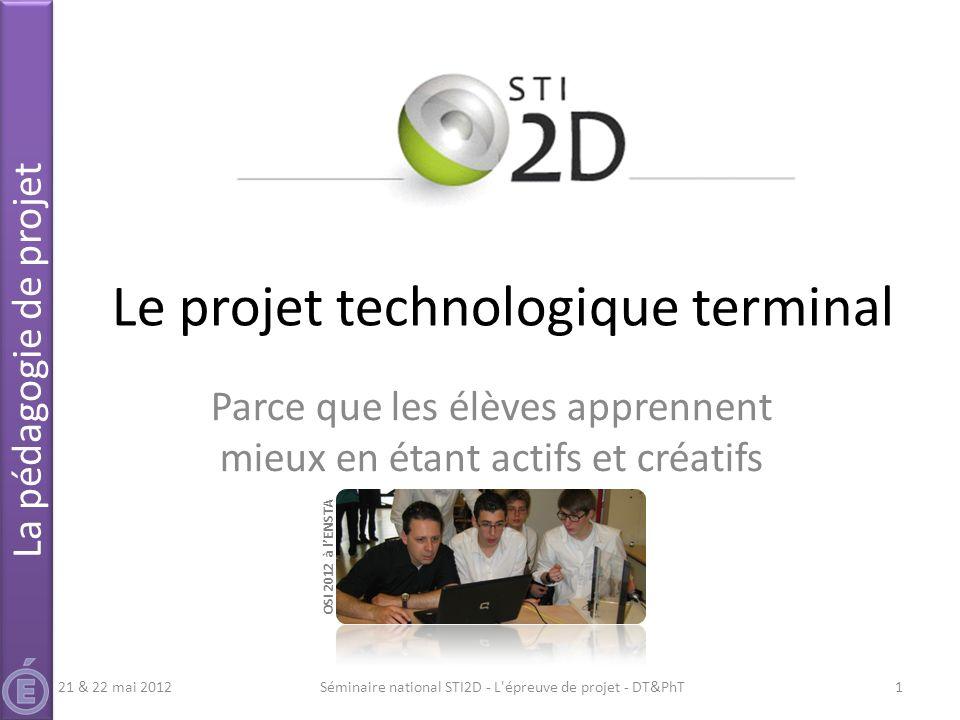 Le projet technologique terminal Parce que les élèves apprennent mieux en étant actifs et créatifs Séminaire national STI2D - L'épreuve de projet - DT