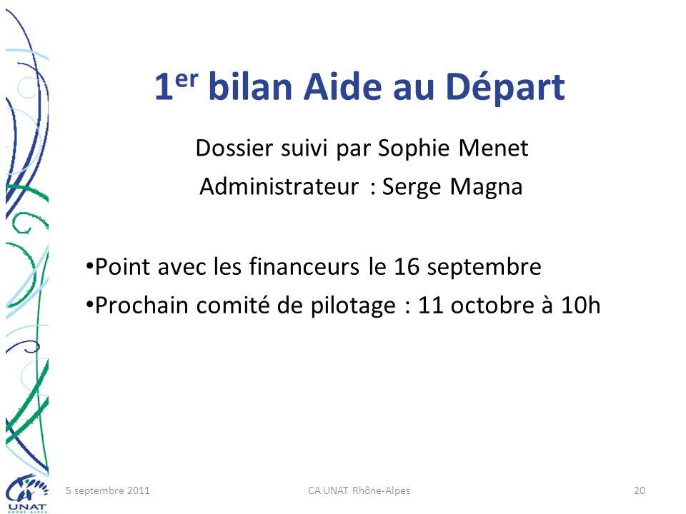 1 er bilan Aide au Départ Dossier suivi par Sophie Menet Administrateur : Serge Magna 5 septembre 2011CA UNAT Rhône-Alpes20 Point avec les financeurs