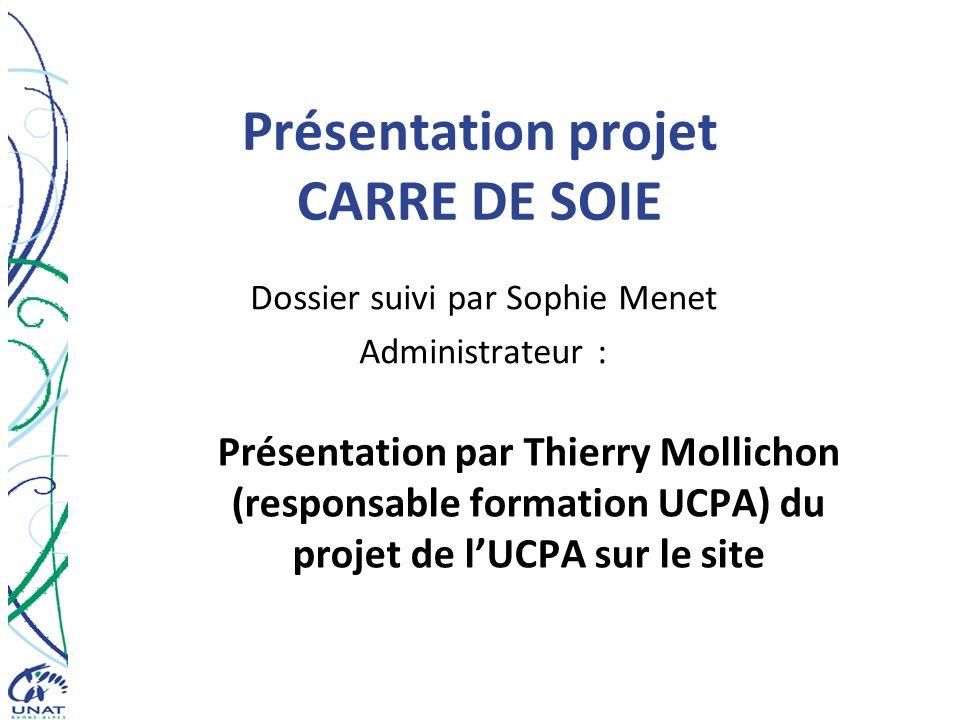 Présentation projet CARRE DE SOIE Dossier suivi par Sophie Menet Administrateur : Présentation par Thierry Mollichon (responsable formation UCPA) du p
