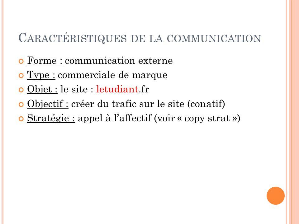C ARACTÉRISTIQUES DE LA COMMUNICATION Forme : communication externe Type : commerciale de marque Objet : le site : letudiant.fr Objectif : créer du tr