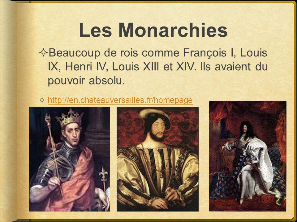 Les Monarchies Beaucoup de rois comme François I, Louis IX, Henri IV, Louis XIII et XIV. Ils avaient du pouvoir absolu. http://en.chateauversailles.fr