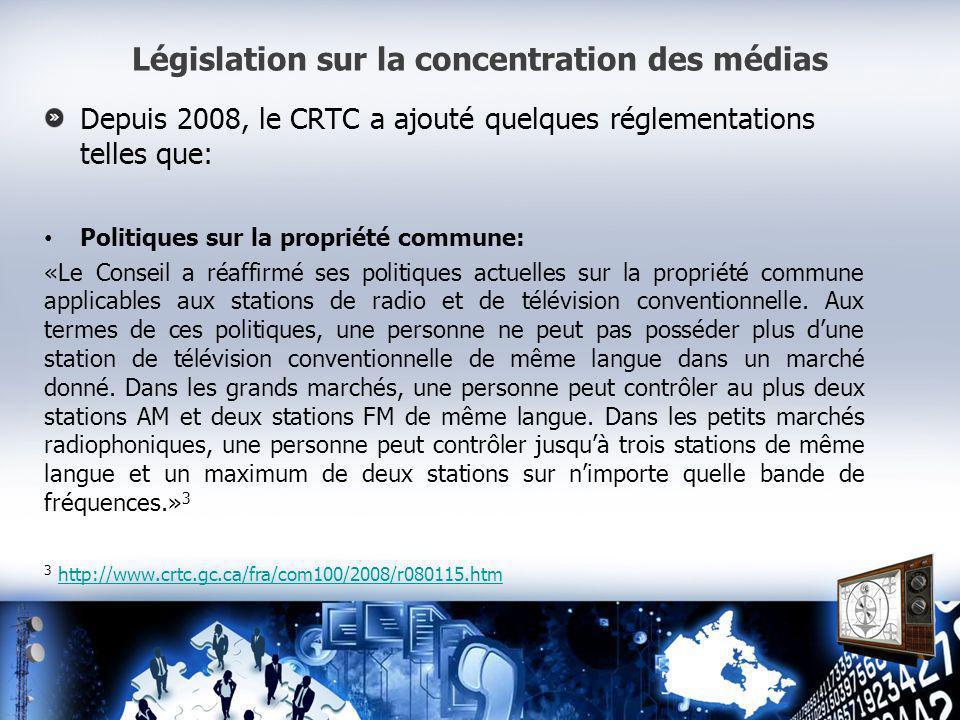 Législation sur la concentration des médias Depuis 2008, le CRTC a ajouté quelques réglementations telles que: Politiques sur la propriété commune: «Le Conseil a réaffirmé ses politiques actuelles sur la propriété commune applicables aux stations de radio et de télévision conventionnelle.