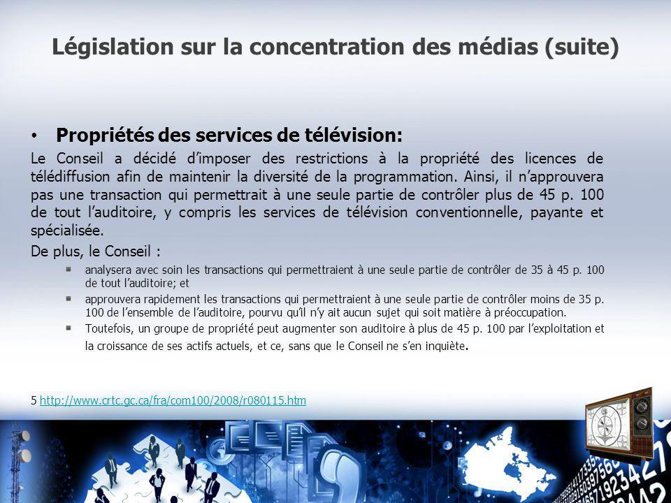 Législation sur la concentration des médias (suite) Propriétés des services de télévision: Le Conseil a décidé dimposer des restrictions à la propriété des licences de télédiffusion afin de maintenir la diversité de la programmation.