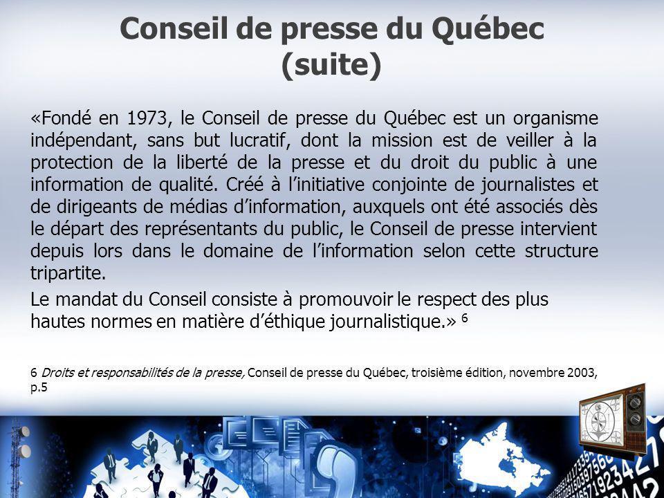 Conseil de presse du Québec (suite) «Fondé en 1973, le Conseil de presse du Québec est un organisme indépendant, sans but lucratif, dont la mission est de veiller à la protection de la liberté de la presse et du droit du public à une information de qualité.