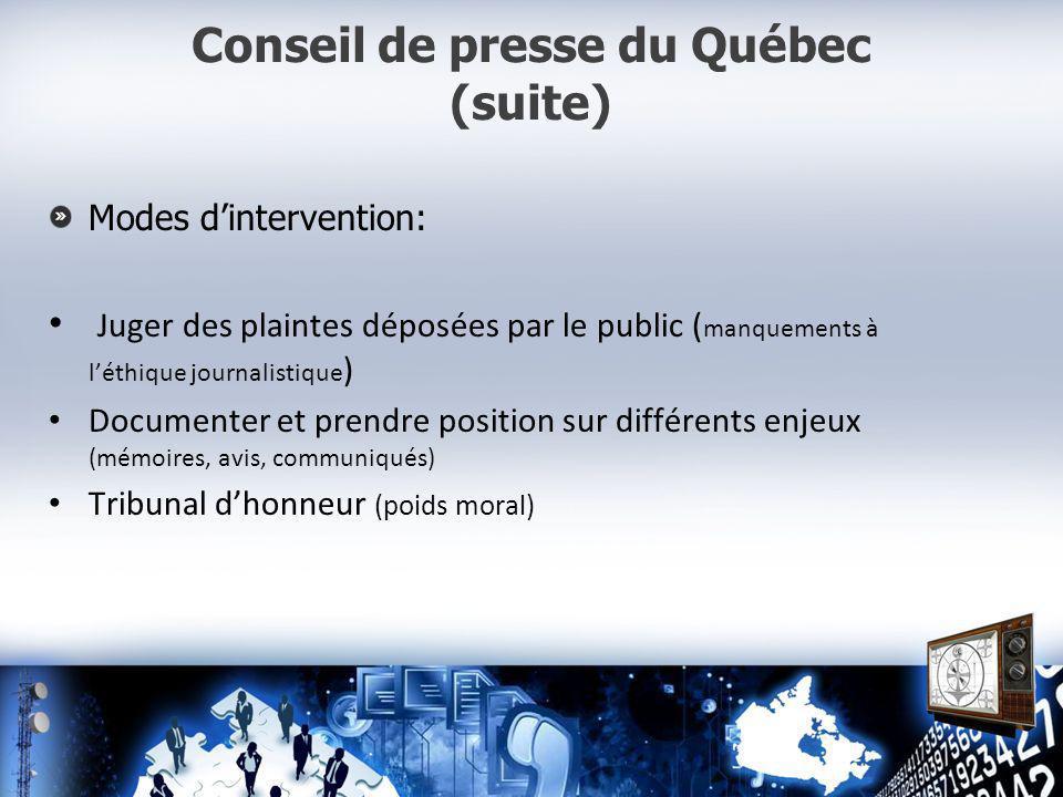 Conseil de presse du Québec (suite) Modes dintervention: Juger des plaintes déposées par le public ( manquements à léthique journalistique ) Documenter et prendre position sur différents enjeux (mémoires, avis, communiqués) Tribunal dhonneur (poids moral)
