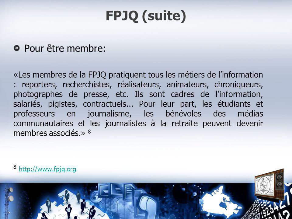 FPJQ (suite) Pour être membre: «Les membres de la FPJQ pratiquent tous les métiers de linformation : reporters, recherchistes, réalisateurs, animateurs, chroniqueurs, photographes de presse, etc.