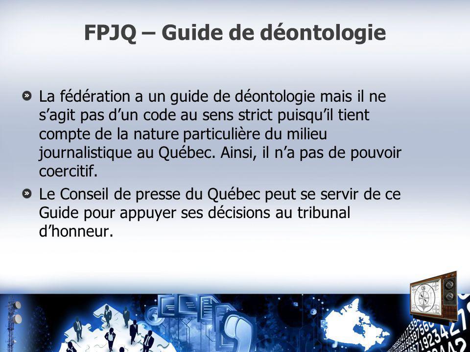 FPJQ – Guide de déontologie La fédération a un guide de déontologie mais il ne sagit pas dun code au sens strict puisquil tient compte de la nature particulière du milieu journalistique au Québec.