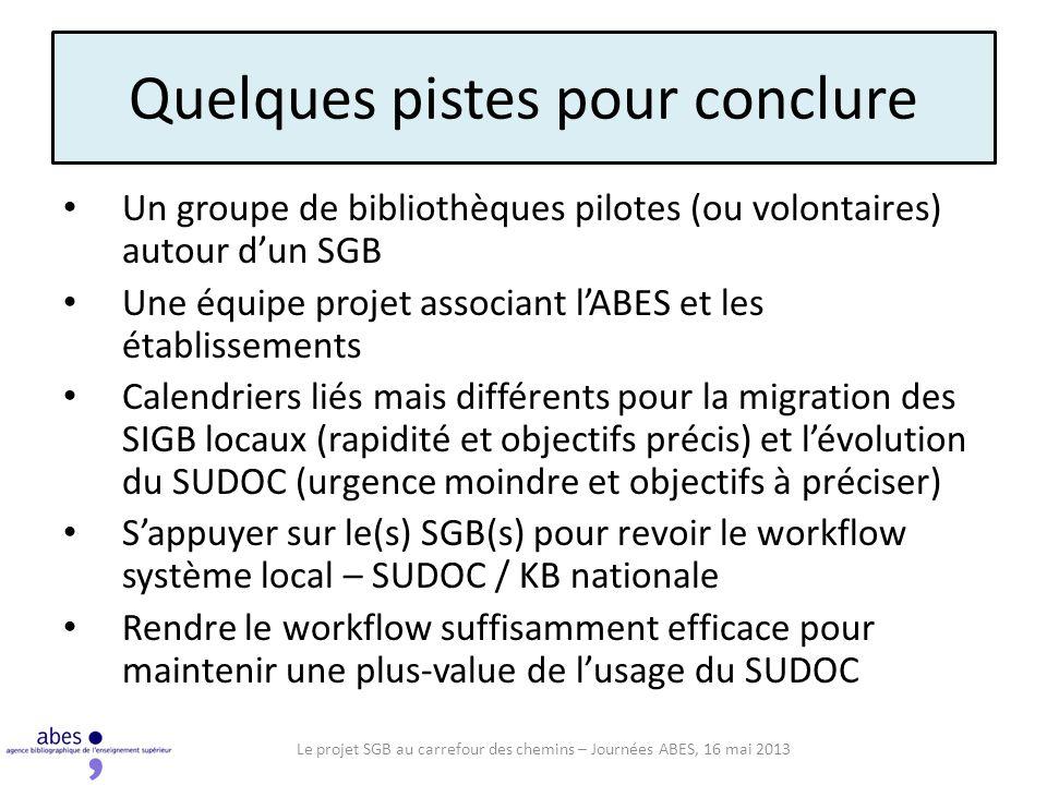 Quelques pistes pour conclure Un groupe de bibliothèques pilotes (ou volontaires) autour dun SGB Une équipe projet associant lABES et les établissements Calendriers liés mais différents pour la migration des SIGB locaux (rapidité et objectifs précis) et lévolution du SUDOC (urgence moindre et objectifs à préciser) Sappuyer sur le(s) SGB(s) pour revoir le workflow système local – SUDOC / KB nationale Rendre le workflow suffisamment efficace pour maintenir une plus-value de lusage du SUDOC Le projet SGB au carrefour des chemins – Journées ABES, 16 mai 2013