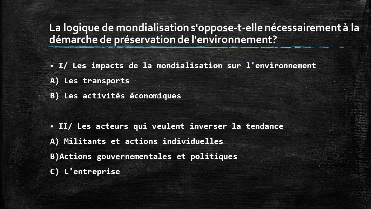 La logique de mondialisation s'oppose-t-elle nécessairement à la démarche de préservation de l'environnement? I/ Les impacts de la mondialisation sur