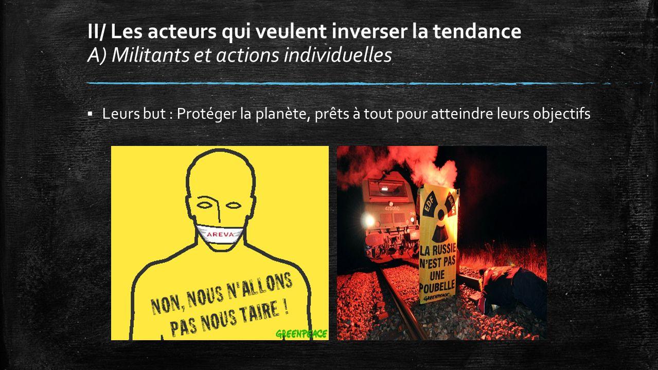 II/ Les acteurs qui veulent inverser la tendance A) Militants et actions individuelles Leurs but : Protéger la planète, prêts à tout pour atteindre leurs objectifs