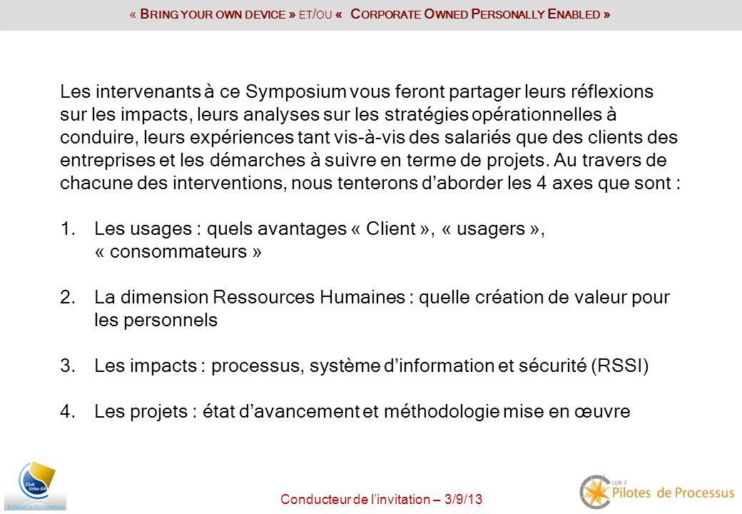 Conducteur de linvitation – 3/9/13 09h00 : Programme de la Conférence par Gérard Maillet 09h10 : Enjeux du « BYOD » et du « COPE » et impacts sur lapproche Processus, la démarche de coopération entre les acteurs et la vitesse dappropriation par les utilisateurs internes/externes par Gérard Balantzian 09h40 : Le projet FACTEO : une opportunité de développement de nouveaux services de proximité avec Michel Foulon & Laure Castellazzi, Groupe La Poste 10h25 : Lunivers des Medias : une plus grande autonomie des acteurs au service dune diffusion de linformation plus rapidement tout en préservant la qualité avec Jean Philippe Aresu & Bruno Lorenzi 11h10 : Autonomie et mobiquité, la fonction du poste de travail avec Jean Pierre Corniou 11h55 : Table Ronde Comment maitriser lengouement des collaborateurs et des clients face aux nouvelles opportunités technologiques avec Sébastien Mariage de LCL & Questions / Réponses avec Michel Foulon & Laure Castellazzi, Jean Philippe Aresu, Gérard Balantzian, Jean Pierre Corniou, …..