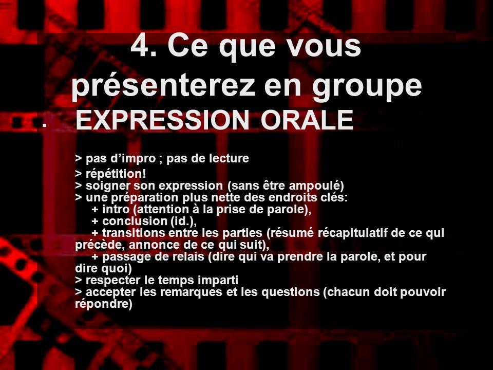 4. Ce que vous présenterez en groupe EXPRESSION ORALE > pas dimpro ; pas de lecture > répétition! > soigner son expression (sans être ampoulé) > une p