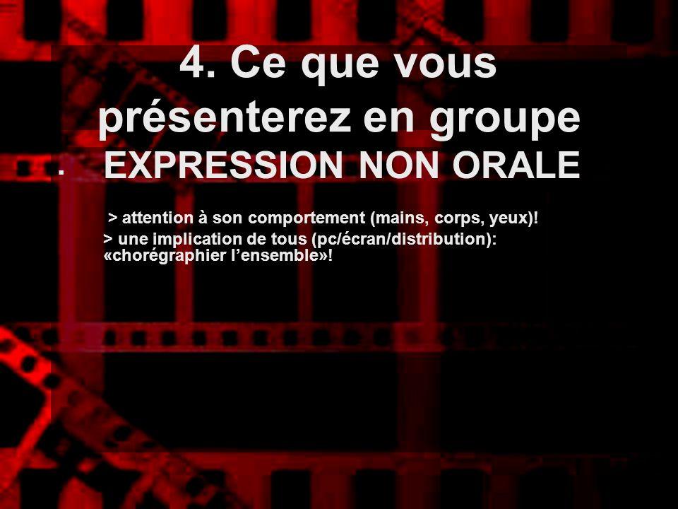 4. Ce que vous présenterez en groupe EXPRESSION NON ORALE > attention à son comportement (mains, corps, yeux)! > une implication de tous (pc/écran/dis