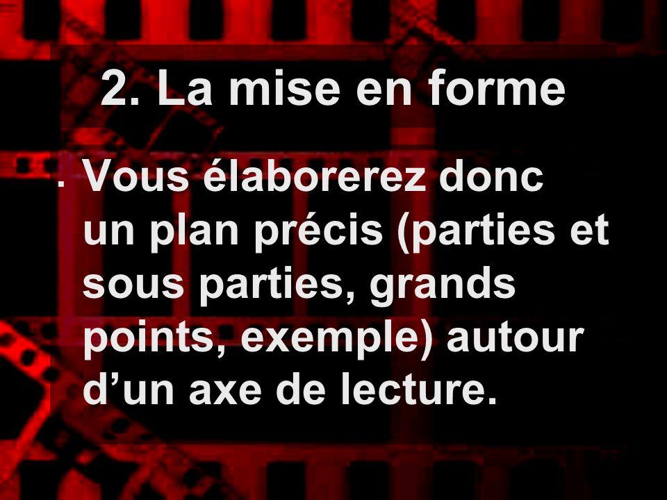 2. La mise en forme Vous élaborerez donc un plan précis (parties et sous parties, grands points, exemple) autour dun axe de lecture.