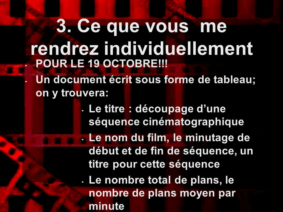 3. Ce que vous me rendrez individuellement POUR LE 19 OCTOBRE!!! Un document écrit sous forme de tableau; on y trouvera: Le titre : découpage dune séq