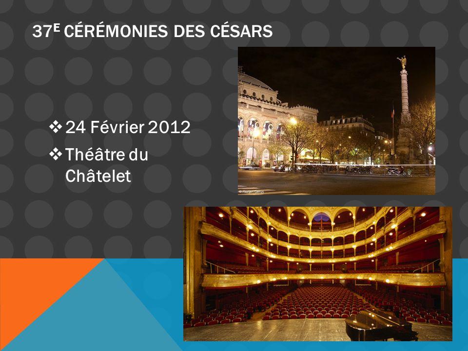 24 Février 2012 Théâtre du Châtelet 37 E CÉRÉMONIES DES CÉSARS