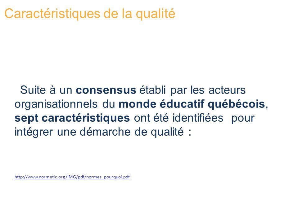 Suite à un consensus établi par les acteurs organisationnels du monde éducatif québécois, sept caractéristiques ont été identifiées pour intégrer une démarche de qualité : Caractéristiques de la qualité http://www.normetic.org/IMG/pdf/normes_pourquoi.pdf