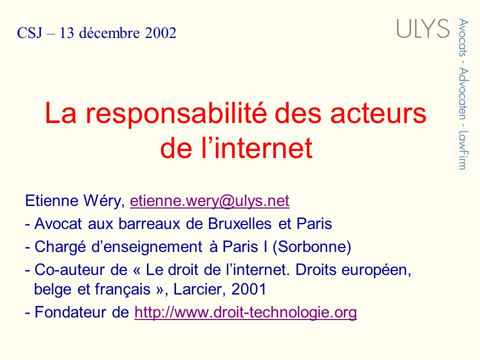 La responsabilité des acteurs de linternet Etienne Wéry, etienne.wery@ulys.netetienne.wery@ulys.net - Avocat aux barreaux de Bruxelles et Paris - Chargé denseignement à Paris I (Sorbonne) - Co-auteur de « Le droit de linternet.