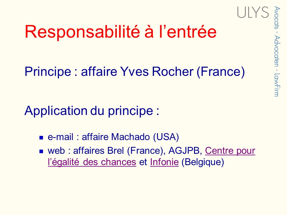 Responsabilité à lentrée Principe : affaire Yves Rocher (France) Application du principe : e-mail : affaire Machado (USA) web : affaires Brel (France)