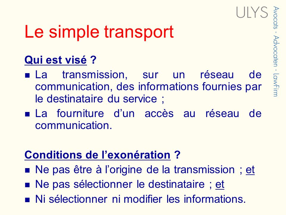 Le simple transport Qui est visé ? La transmission, sur un réseau de communication, des informations fournies par le destinataire du service ; La four