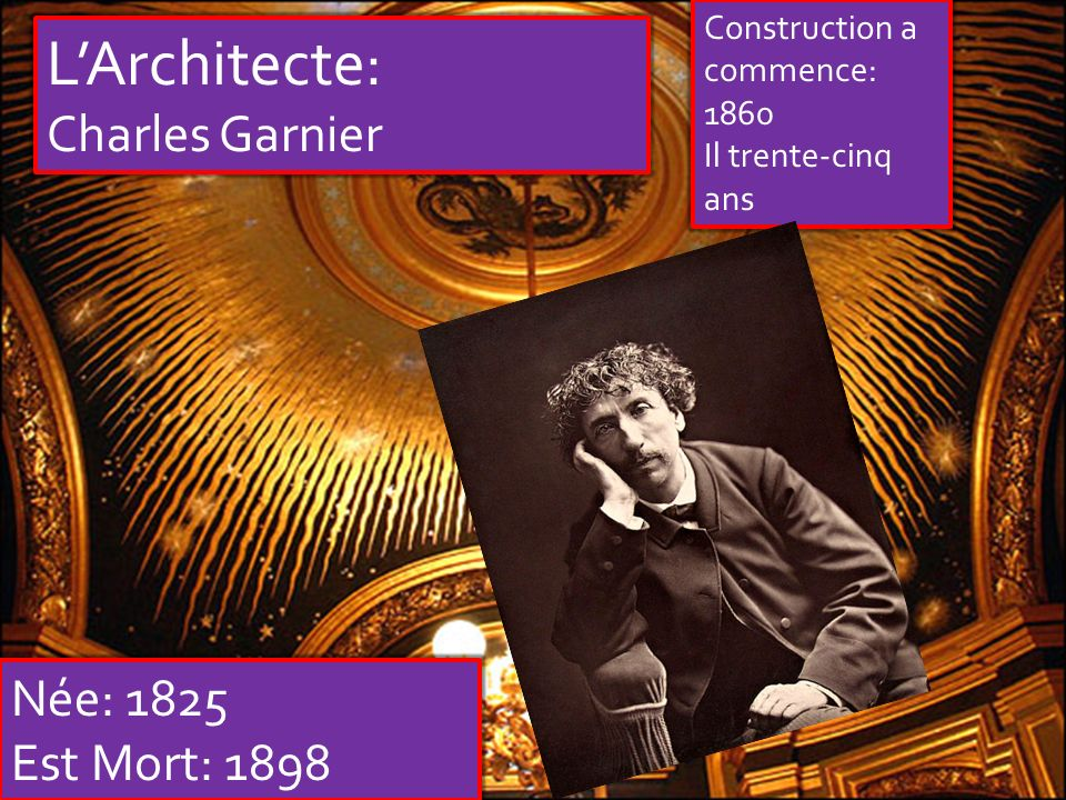 LArchitecte: Charles Garnier Née: 1825 Est Mort: 1898 Construction a commence: 1860 Il trente-cinq ans