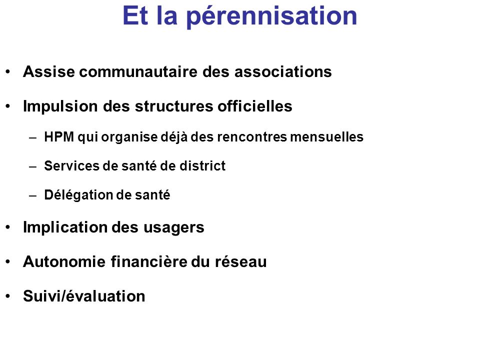 Et la pérennisation Assise communautaire des associations Impulsion des structures officielles –HPM qui organise déjà des rencontres mensuelles –Servi