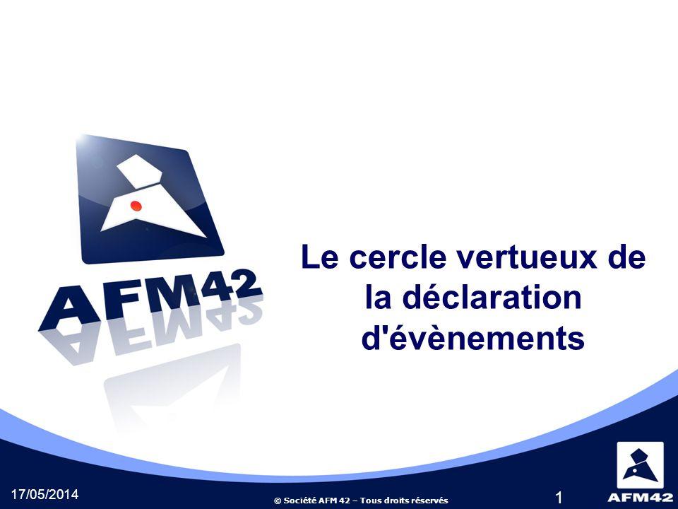 © Société AFM 42 – Tous droits réservés Le cercle vertueux de la déclaration d évènements 17/05/2014 1