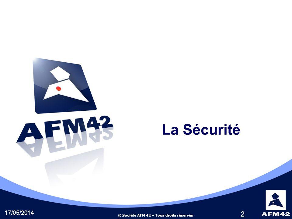 © Société AFM 42 – Tous droits réservés 2 La Sécurité 17/05/2014