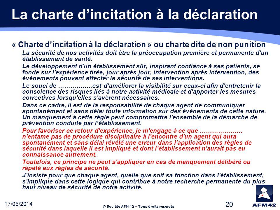 © Société AFM 42 – Tous droits réservés 17/05/2014 20 La charte dincitation à la déclaration « Charte dincitation à la déclaration » ou charte dite de non punition La sécurité de nos activités doit être la préoccupation première et permanente d un établissement de santé.