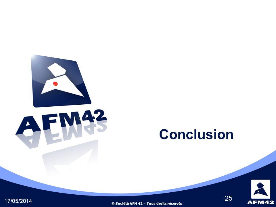 © Société AFM 42 – Tous droits réservés 17/05/2014 25 Conclusion