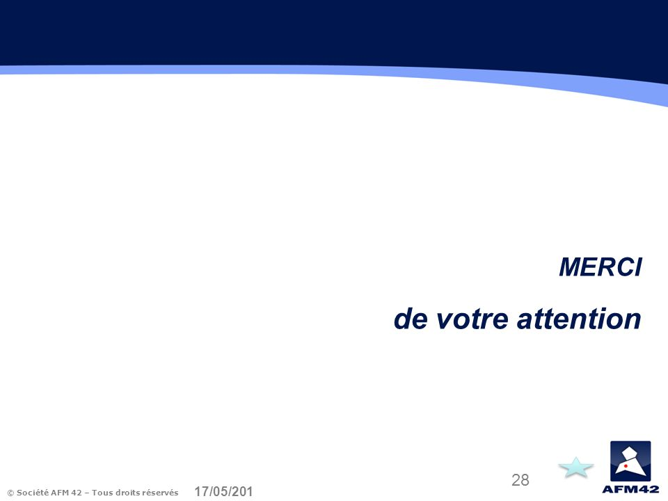 © Société AFM 42 – Tous droits réservés 17/05/2014 28 MERCI de votre attention