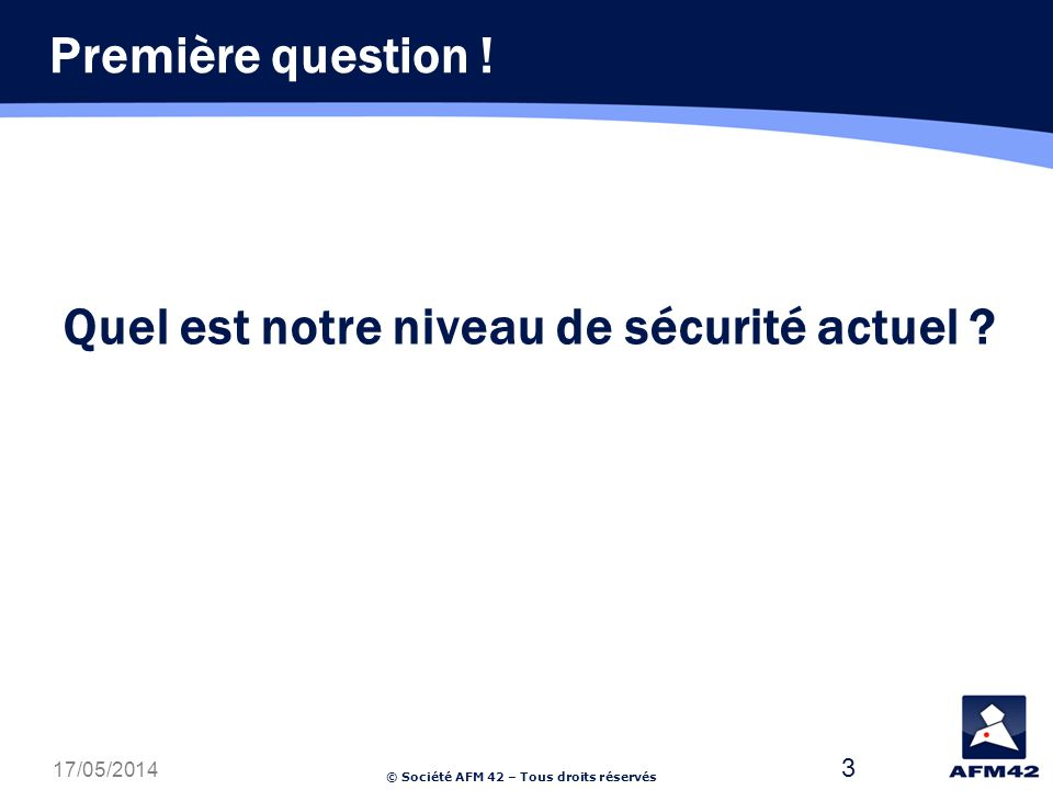 © Société AFM 42 – Tous droits réservés 17/05/2014 3 Quel est notre niveau de sécurité actuel .