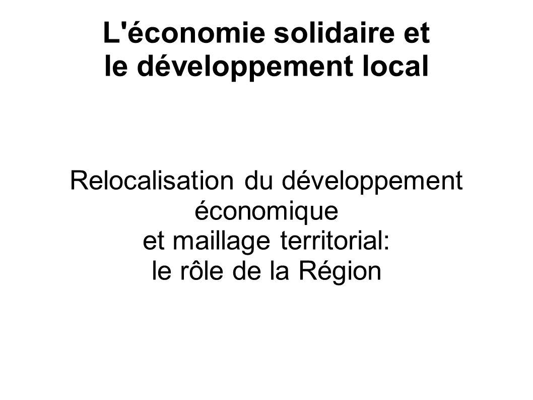 L'économie solidaire et le développement local Relocalisation du développement économique et maillage territorial: le rôle de la Région
