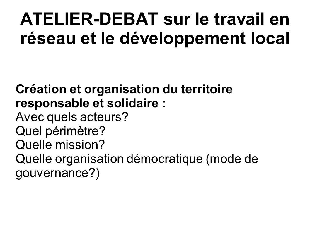 ATELIER-DEBAT sur le travail en réseau et le développement local Création et organisation du territoire responsable et solidaire : Avec quels acteurs?