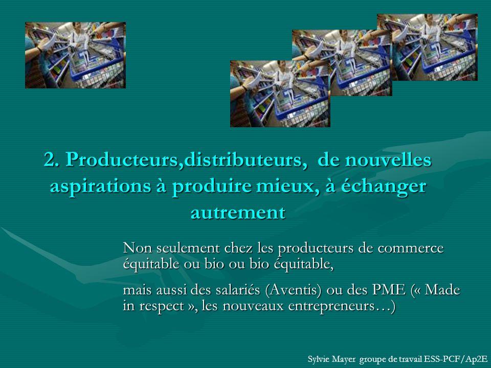 Non seulement chez les producteurs de commerce équitable ou bio ou bio équitable, mais aussi des salariés (Aventis) ou des PME (« Made in respect », les nouveaux entrepreneurs…) Sylvie Mayer groupe de travail ESS-PCF/Ap2E 2.