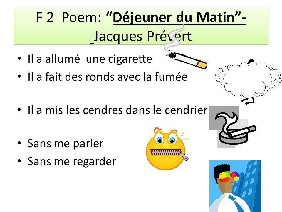 F 2 Poem: Déjeuner du Matin- Jacques Prévert Il a allumé une cigarette Il a fait des ronds avec la fumée Il a mis les cendres dans le cendrier Sans me parler Sans me regarder