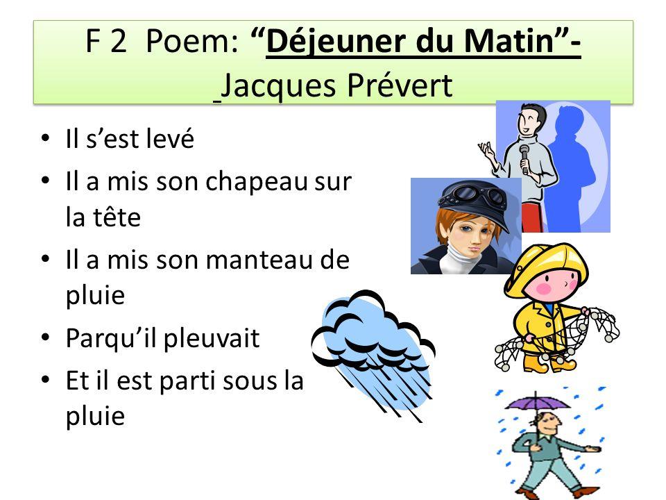 F 2 Poem: Déjeuner du Matin- Jacques Prévert Il sest levé Il a mis son chapeau sur la tête Il a mis son manteau de pluie Parquil pleuvait Et il est parti sous la pluie