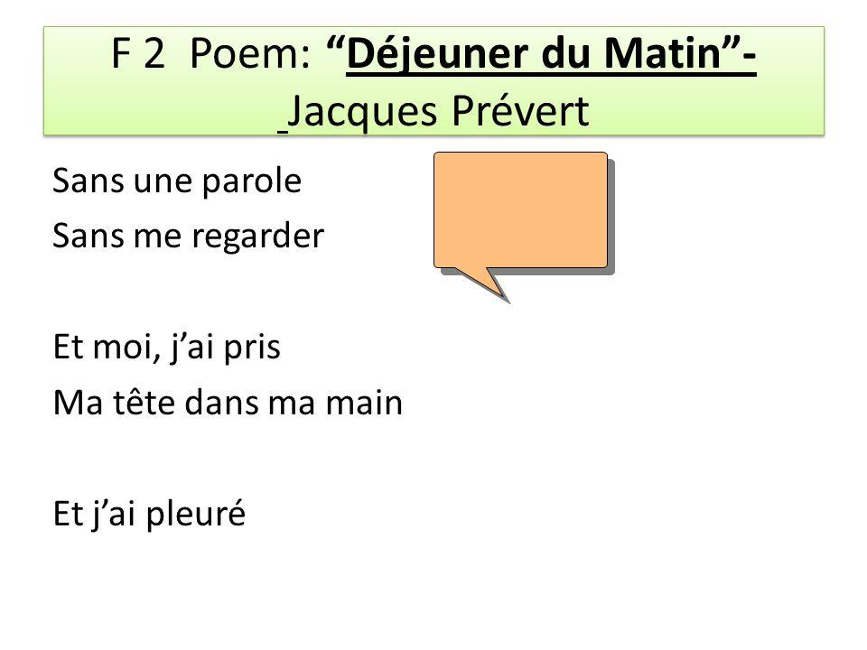 F 2 Poem: Déjeuner du Matin- Jacques Prévert Sans une parole Sans me regarder Et moi, jai pris Ma tête dans ma main Et jai pleuré