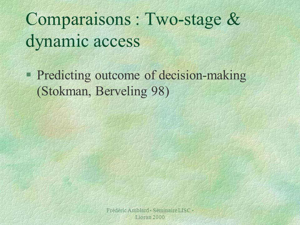 Frédéric Amblard - Séminaire LISC - Lioran 2000 Comparaisons : Two-stage & dynamic access §Predicting outcome of decision-making (Stokman, Berveling 98)