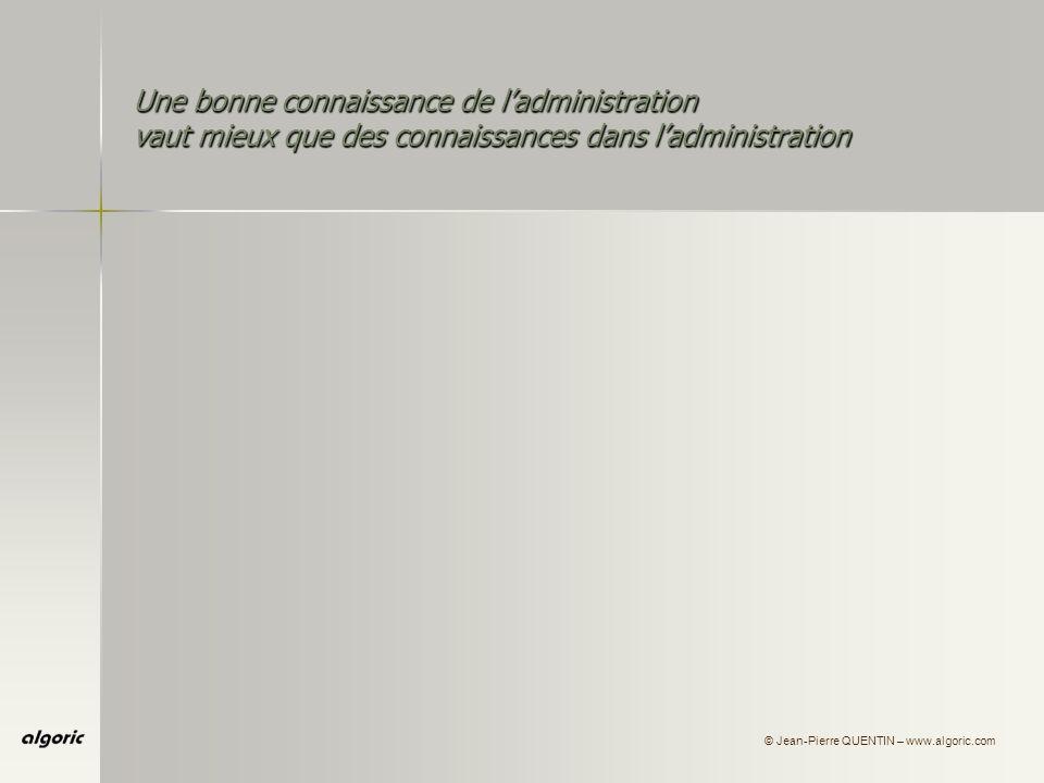 © Jean-Pierre QUENTIN – www.algoric.com Une bonne connaissance de ladministration vaut mieux que des connaissances dans ladministration Ü connaître les acteurs, certes, mais aussi : leurs institutions…