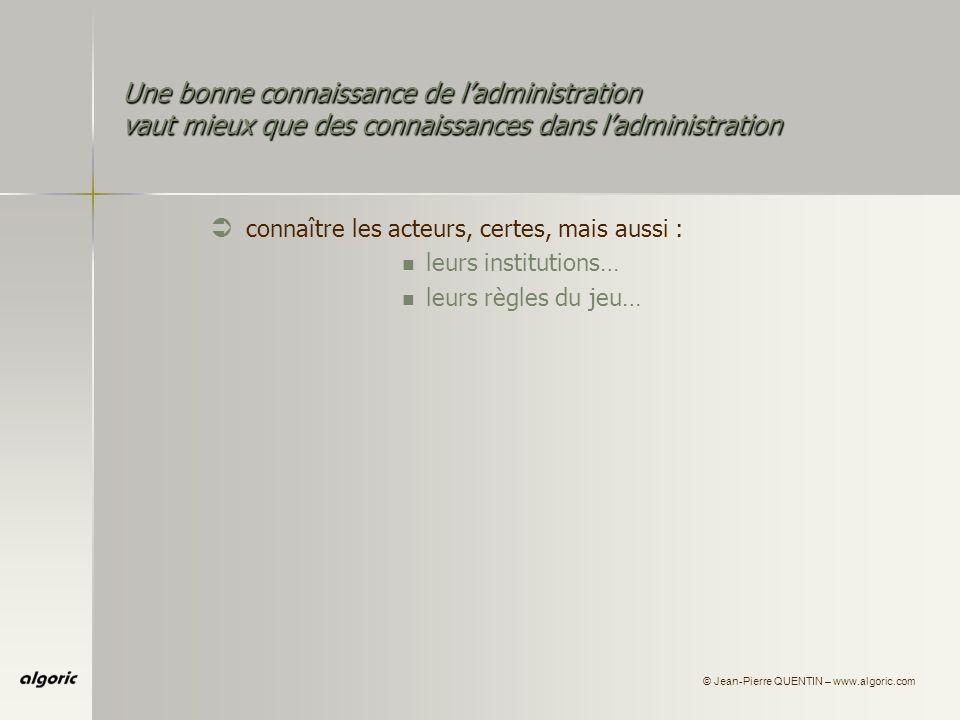 © Jean-Pierre QUENTIN – www.algoric.com Une bonne connaissance de ladministration vaut mieux que des connaissances dans ladministration Ü connaître les acteurs, certes, mais aussi : leurs institutions… leurs règles du jeu…