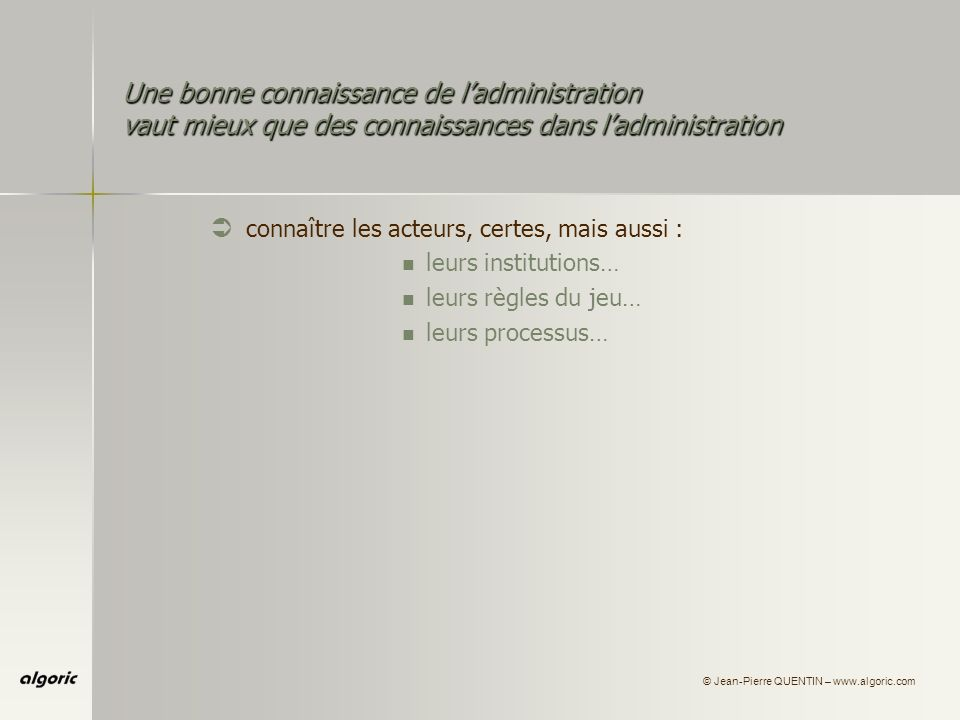 © Jean-Pierre QUENTIN – www.algoric.com Une bonne connaissance de ladministration vaut mieux que des connaissances dans ladministration Ü connaître les acteurs, certes, mais aussi : leurs institutions… leurs règles du jeu… leurs processus…