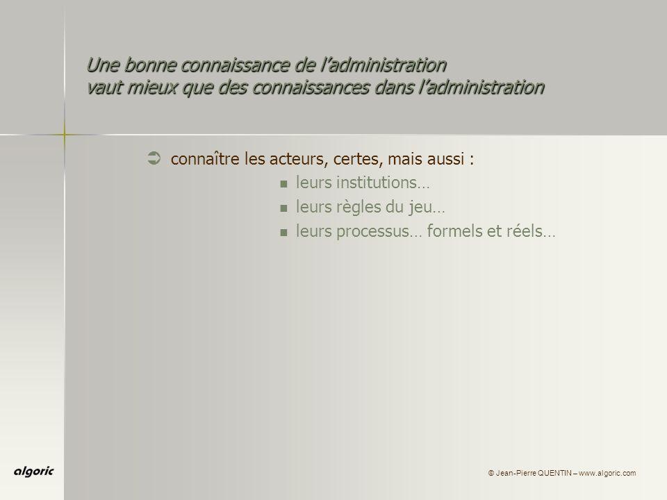 © Jean-Pierre QUENTIN – www.algoric.com Une bonne connaissance de ladministration vaut mieux que des connaissances dans ladministration Ü connaître les acteurs, certes, mais aussi : leurs institutions… leurs règles du jeu… leurs processus… formels et réels… leurs «productions»…