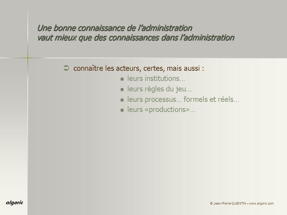 © Jean-Pierre QUENTIN – www.algoric.com Une bonne connaissance de ladministration vaut mieux que des connaissances dans ladministration Ü connaître les acteurs, certes, mais aussi : leurs institutions… leurs règles du jeu… leurs processus… formels et réels… leurs «productions»… leurs projets, leurs ambitions…