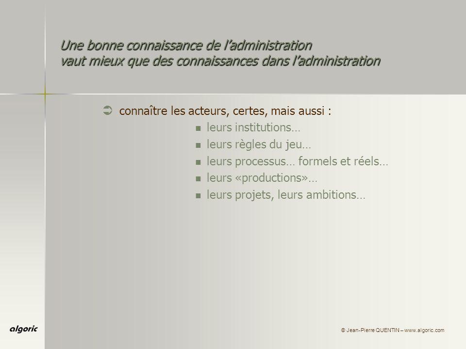 © Jean-Pierre QUENTIN – www.algoric.com Une bonne connaissance de ladministration vaut mieux que des connaissances dans ladministration Ü connaître les acteurs, certes, mais aussi : leurs institutions… leurs règles du jeu… leurs processus… formels et réels… leurs «productions»… leurs projets, leurs ambitions… leurs unités de valeur…