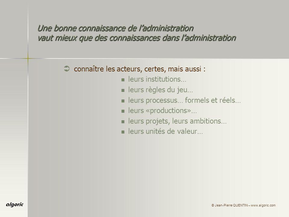 © Jean-Pierre QUENTIN – www.algoric.com Une bonne connaissance de ladministration vaut mieux que des connaissances dans ladministration Ü connaître les acteurs, certes, mais aussi : leurs institutions… leurs règles du jeu… leurs processus… formels et réels… leurs «productions»… leurs projets, leurs ambitions… leurs unités de valeur… leurs unités de compte…