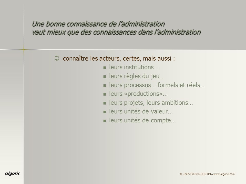© Jean-Pierre QUENTIN – www.algoric.com Une bonne connaissance de ladministration vaut mieux que des connaissances dans ladministration Ü connaître les acteurs, certes, mais aussi : leurs institutions… leurs règles du jeu… leurs processus… formels et réels… leurs «productions»… leurs projets, leurs ambitions… leurs unités de valeur… leurs unités de compte… Ü mais aussi les comprendre …