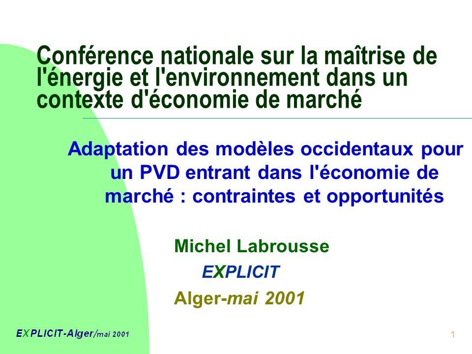 1 Conférence nationale sur la maîtrise de l énergie et l environnement dans un contexte d économie de marché Michel Labrousse E X PLICIT Alger-mai 2001 Adaptation des modèles occidentaux pour un PVD entrant dans l économie de marché : contraintes et opportunités
