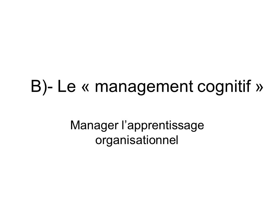 B)- Le « management cognitif » Manager lapprentissage organisationnel